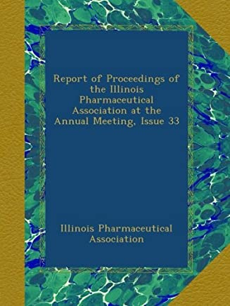 Report of Proceedings of the Illinois Pharmaceutical Association at the Annual Meeting, Issue 33
