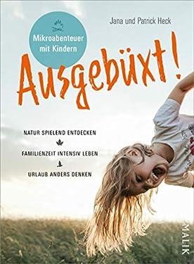 Ausgebüxt!: Mikroabenteuer mit Kindern. Natur spielend entdecken – Familienzeit intensiver leben – Urlaub anders denken (German Edition)