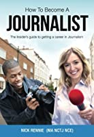 How to Become a Journalist: The Insider's Guide to Getting a Career in Journalism
