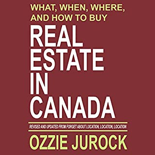 What, When, Where and How to Buy Real Estate in Canada     Revised & Updated from Forget About Location, Location, Location...              Written by:                                                                                                                                 Ozzie Jurock                               Narrated by:                                                                                                                                 Brady Nelson RRT                      Length: 7 hrs and 40 mins     26 ratings     Overall 3.5