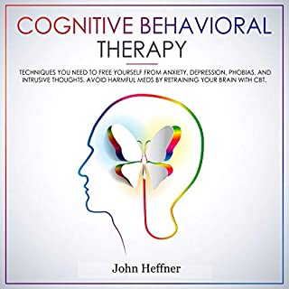 Cognitive Behavioral Therapy: Techniques You Need to Free Yourself from Anxiety, Depression, Phobias, and Intrusive Thoughts. Avoid Harmful Meds by Retraining Your Brain with CBT                   By:                                                                                                                                 John Heffner                               Narrated by:                                                                                                                                 Joe Wosik                      Length: 3 hrs and 4 mins     3 ratings     Overall 2.7