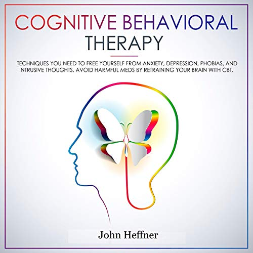 Cognitive Behavioral Therapy: Techniques You Need to Free Yourself from Anxiety, Depression, Phobias, and Intrusive Thoughts. Avoid Harmful Meds by Retraining Your Brain with CBT cover art