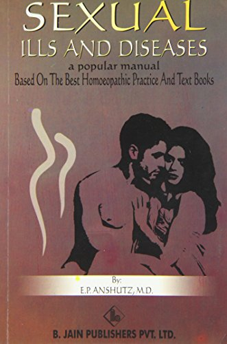 Sexual Ills and Diseases - A Popular Manual: Based on the Best Homeopathic Practice and Text Books (Homeopathy)