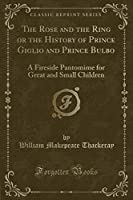 The Rose and the Ring or the History of Prince Giglio and Prince Bulbo: A Fireside Pantomime for Great and Small Children (Classic Reprint)