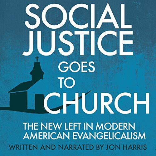 Amazon Com Social Justice Goes To Church The New Left In Modern American Evangelicalism Audible Audio Edition Jon Harris Jon Harris Ambassador International Audible Audiobooks