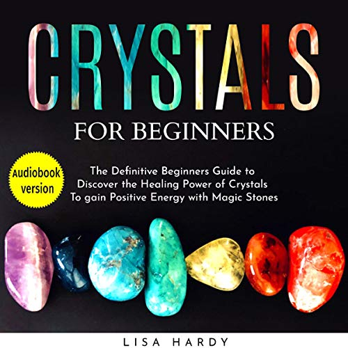 Crystals for Beginners: The Definitive Beginners Guide to Discover the Healing Power of Crystals to Gain Positive Energy with Magic Stones cover art