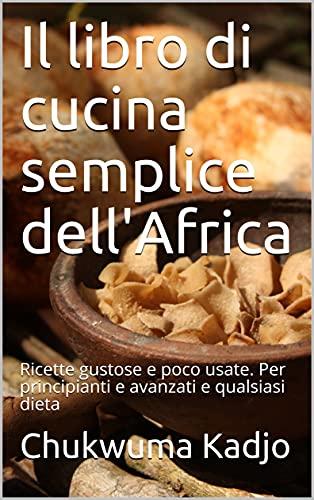 Il libro di cucina semplice dell'Africa: Ricette gustose e poco usate. Per principianti e avanzati e qualsiasi dieta