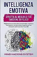 Intelligenza Emotiva: Sfrutta al meglio le tue emozioni, sii felice! Migliora la tua attitudine emozionale. Impara a riconoscere, comprendere e gestire le tue emozioni ottimizzando il tuo QE.
