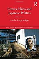 Ozawa Ichirō and Japanese Politics: Old Versus New (Nissan Institute/Routledge Japanese Studies)
