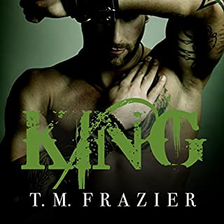 King     King Series #1              Written by:                                                                                                                                 T. M. Frazier                               Narrated by:                                                                                                                                 Molly Glenmore,                                                                                        Rob Shapiro                      Length: 8 hrs and 39 mins     5 ratings     Overall 4.8