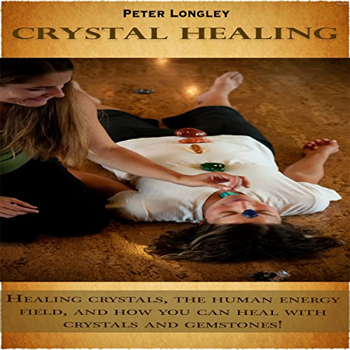 Crystal Healing: Healing Crystals, the Human Energy Field, and How You Can Heal with Crystals and Gemstones! Titelbild