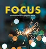 Focus in Photography: Understand the Fundamentals, Explore the Creative, Take Beautiful Ph...
