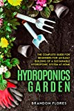 Hydroponics Garden: The Fully Comprehensive Beginner's Guide that Will Explain You How to Grow Fruit, Vegetables, and Herbs Even if You Live in an Urban Area and You don't Have Climate Conditions