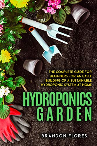 Hydroponics Garden: The Fully Comprehensive guide will explain to you How To grow delicious Fruits, Herbs, and vegetables even if you start from zero and you don't have climate cond by [Brandon Flores]