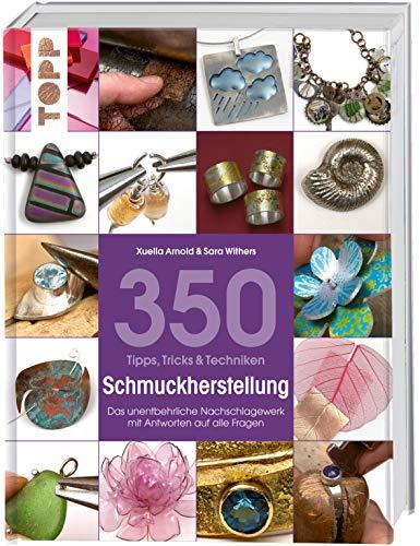 350 Tipps, Tricks & Techniken Schmuckherstellung: Das unentbehrliche Nachschlagewerk mit Antworten auf alle Fragen