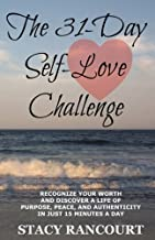 The 31-Day Self-Love Challenge: Recognize Your Worth and Discover a Life of Purpose, Peace, and Authenticity in Just 15 Minutes a Day