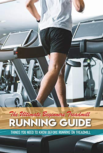 The Ultimate Beginners Treadmill Running Guide: Things You Need To Know Before Running On Treadmill: Running Guide
