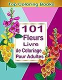 101 Fleurs Livre de Coloriage Pour Adultes: cahier de coloriage adulte, activités pour adulte, dessins pour adultes, ados, enfants, femmes, hommes, ... garçons, modèles à colorier, Grand Format