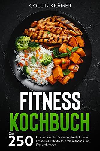 Fitness Kochbuch: Die 250 besten Rezepte für eine optimale Fitness-Ernährung. Effektiv Muskeln aufbauen und Fett verbrennen.