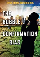 The Bubble of Confirmation Bias (Critical Thinking About Digital Media)