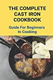 The Complete Cast Iron Cookbook: Guide For Beginners In Cooking: The New Cast Iron Skillet Cookbook