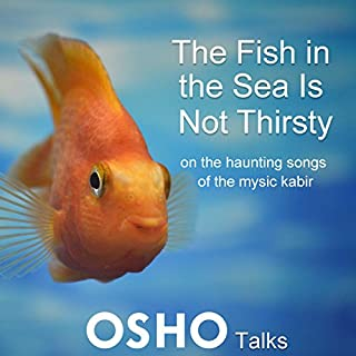 The Fish in the Sea Is Not Thirsty     On the Haunting Songs of the Mystic Kabir              By:                                                                                                                                 Osho                               Narrated by:                                                                                                                                 Osho                      Length: 26 hrs and 4 mins     16 ratings     Overall 4.8