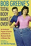 Bob Greene s Total Body Makeover: An Accelerated Program of Exercise and Nutrition for Maximum Results in Minimum Time