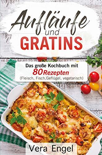 Aufläufe und Gratins: Das große Kochbuch mit 80 Rezepten  (Fleisch, Fisch, Geflügel, vegetarisch)