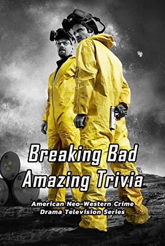 Breaking Bad Amazing Trivia: American Neo-Western Crime Drama Television Series: Breaking Bad Quiz Book (English Edition)