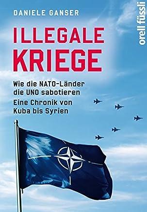 Illegale Kriege Wie die NATOLänder die UNO sabotieren Eine Chronik von Kuba bis Syrien by Daniele Ganser
