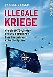 Illegale Kriege: Wie die NATO-Länder die UNO sabotieren.Eine Chronik von Kuba bis Syrien - Daniele Ganser