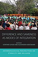 Difference and Sameness as Modes of Integration: Anthropological Perspectives on Ethnicity and Religion (Integration and Conflict Studies, 16)