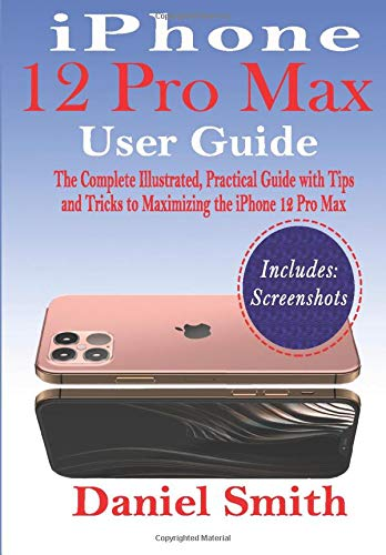 iPhone 12 Pro Max User Guide: The Complete Illustrated, Practical Guide with Tips and Tricks to Maxi