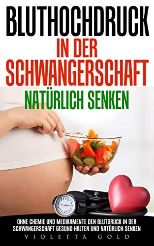 Bluthochdruck in der Schwangerschaft natürlich senken: Ohne Chemie und Medikamente den Blutdruck in der Schwangerschaft gesund halten und natürlich senken