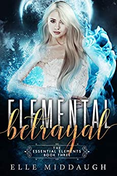 Elemental Betrayal (The Essential Elements Book 3) by [Elle Middaugh]