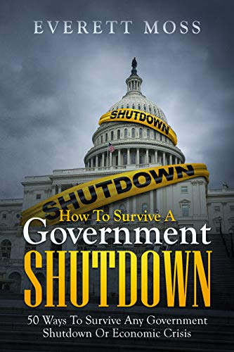 HOW TO SURVIVE A GOVERNMENT SHUTDOWN: 50 WAYS TO SURVIVE ANY GOVERNMENT SHUTDOWN OR ECONOMIC CRISIS by [Everett Moss]