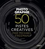 Photographie - 50 pistes créatives par Michael Freeman