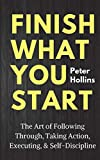 Finish What You Start: The Art of Following Through, Taking Action, Executing, & Self-Discipline (Live a Disciplined Life)