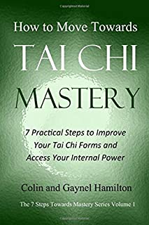 How to Move Towards Tai Chi Mastery: 7 Practical Steps to Improve Your Tai Chi Forms and Access Your Internal Power (The 7 Steps Towards Mastery Series)