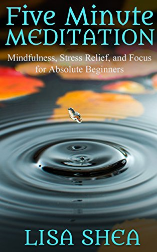 Five Minute Meditation: Mindfulness, Stress Relief, and Focus for Absolute Beginners by [Lisa Shea]
