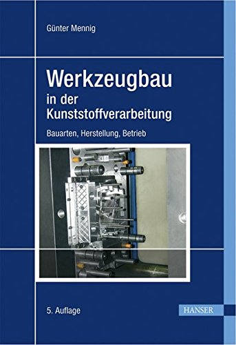 Werkzeugbau in der Kunststoffverarbeitung: Bauarten, Herstellung, Betrieb