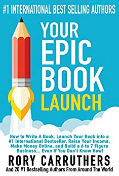 Your Epic Book Launch: How to Write A Book, Launch Your Book into a #1 International Bestseller, Raise Your Income, Make Money Online, and Build a 6 to 7 Figure Business… Even If You Don't Know How by [Rory Carruthers, Trevor Crane, Jason P Jordan, John Cote, Victoria Griggs, Everett O'Keefe, Nobby Kleinman, Dieter Staudinger, Suresh May, Mike LeMoine, Ally Nathaniel, Ellie Savoy, Aaron Kennard, Jess Todtfeld, Diane Bell, George Smolinski MD, Becky Norwood, Josh Felber, Bill Kopatich]