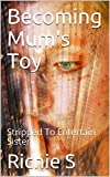 Becoming Mum's Toy: Stripped To Entertain Sister