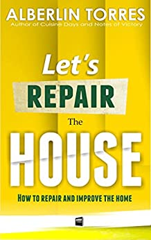 Let´s Repair the House: How to repair and improve your home? by [Alberlin Torres]
