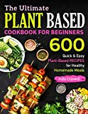 The Ultimate Plant Based Cookbook For Beginners: 600 Quick & Easy Plant-Based RECIPES for Healthy...