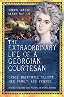 The Extraordinary Life of a Georgian Courtesan: Grace Dalrymple Elliott, Her Family, and Friends