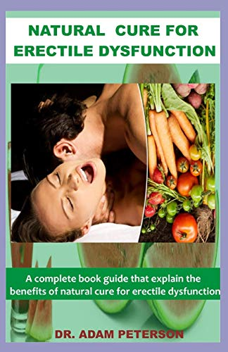 NATURAL CURE FOR ERECTILE DYSFUNCTION: A book guide that explain the benefits of natural cure for erectile dysfunction