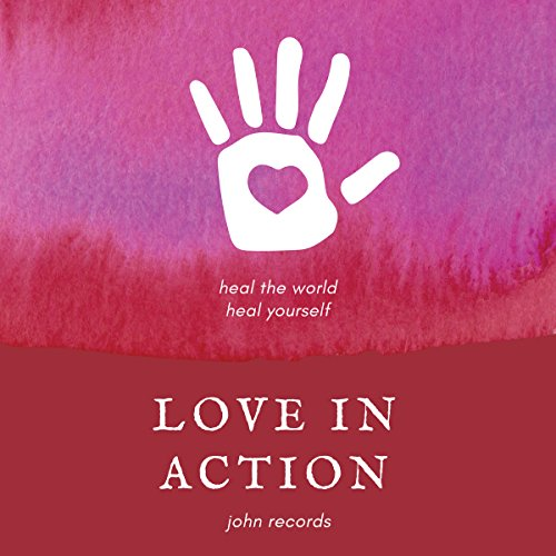 Love in Action: Heal the World, Heal Yourself audiobook cover art