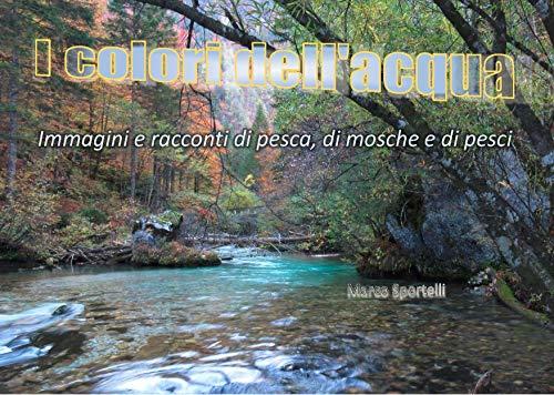 I COLORI DELL'ACQUA: IMMAGINI E RACCONTI DI PESCA, DI MOSCHE E DI PESCI (Versione Tablet/PC) (Italian Edition)