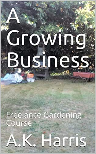 Book: A Growing Business : Freelance Gardening Course by A.K Harris